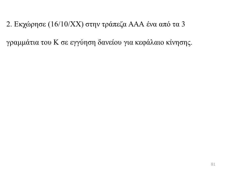 2. Εκχώρησε (16/10/ΧΧ) στην τράπεζα ΑΑΑ ένα από τα 3 γραμμάτια του Κ σε εγγύηση δανείου για κεφάλαιο κίνησης. 81