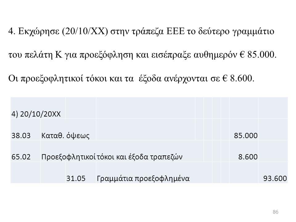 4. Εκχώρησε (20/10/ΧΧ) στην τράπεζα ΕΕΕ το δεύτερο γραμμάτιο του πελάτη Κ για προεξόφληση και εισέπραξε αυθημερόν € 85.000. Οι προεξοφλητικοί τόκοι κα