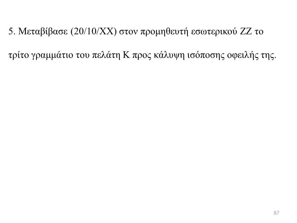 5. Μεταβίβασε (20/10/ΧΧ) στον προμηθευτή εσωτερικού ΖΖ το τρίτο γραμμάτιο του πελάτη Κ προς κάλυψη ισόποσης οφειλής της. 87