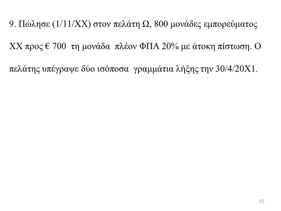 9. Πώλησε (1/11/ΧΧ) στον πελάτη Ω, 800 μονάδες εμπορεύματος ΧΧ προς € 700 τη μονάδα πλέον ΦΠΑ 20% με άτοκη πίστωση. Ο πελάτης υπέγραψε δύο ισόποσα γρα
