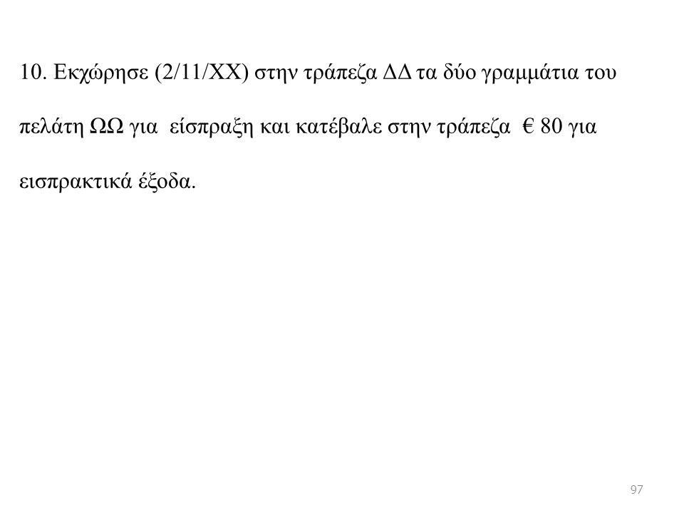 10. Εκχώρησε (2/11/ΧΧ) στην τράπεζα ΔΔ τα δύο γραμμάτια του πελάτη ΩΩ για είσπραξη και κατέβαλε στην τράπεζα € 80 για εισπρακτικά έξοδα. 97