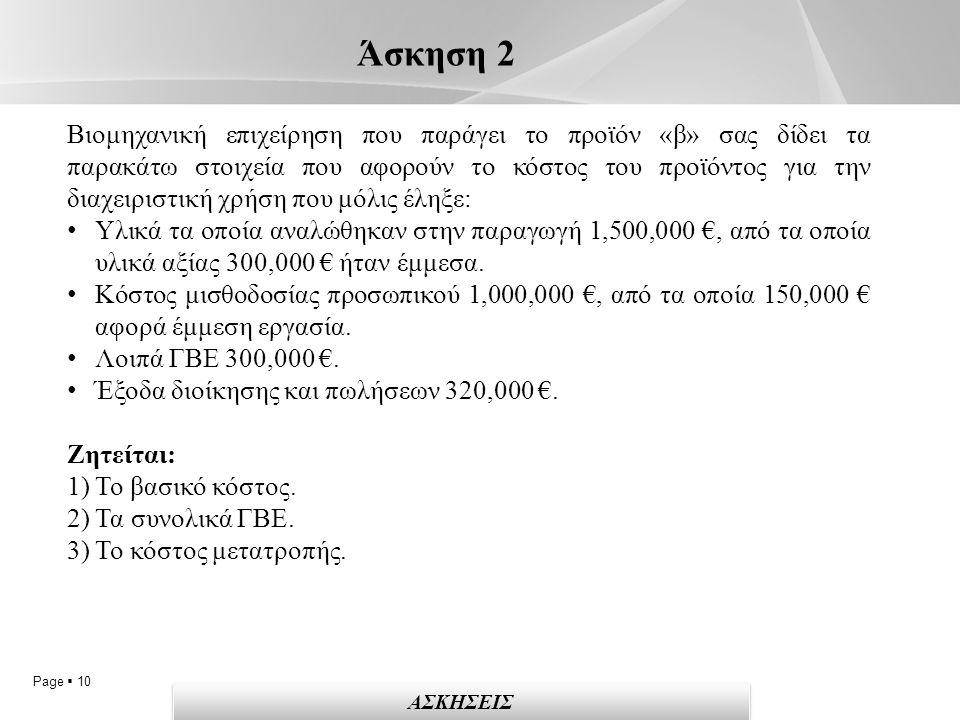 Page  10 Άσκηση 2 ΑΣΚΗΣΕΙΣ Βιομηχανική επιχείρηση που παράγει το προϊόν «β» σας δίδει τα παρακάτω στοιχεία που αφορούν το κόστος του προϊόντος για την διαχειριστική χρήση που μόλις έληξε: Υλικά τα οποία αναλώθηκαν στην παραγωγή 1,500,000 €, από τα οποία υλικά αξίας 300,000 € ήταν έμμεσα.