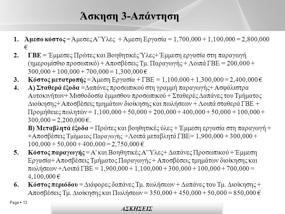 Page  13 Άσκηση 3-Απάντηση ΑΣΚΗΣΕΙΣ 1.Άμεσο κόστος = Άμεσες Α' Ύλες + Άμεση Εργασία = 1,700,000 + 1,100,000 = 2,800,000 € 2.ΓΒΕ = Έμμεσες Πρώτες και Βοηθητικές Ύλες+ Έμμεση εργασία στη παραγωγή (ημερομίσθιο προσωπικό) + Αποσβέσεις Τμ.