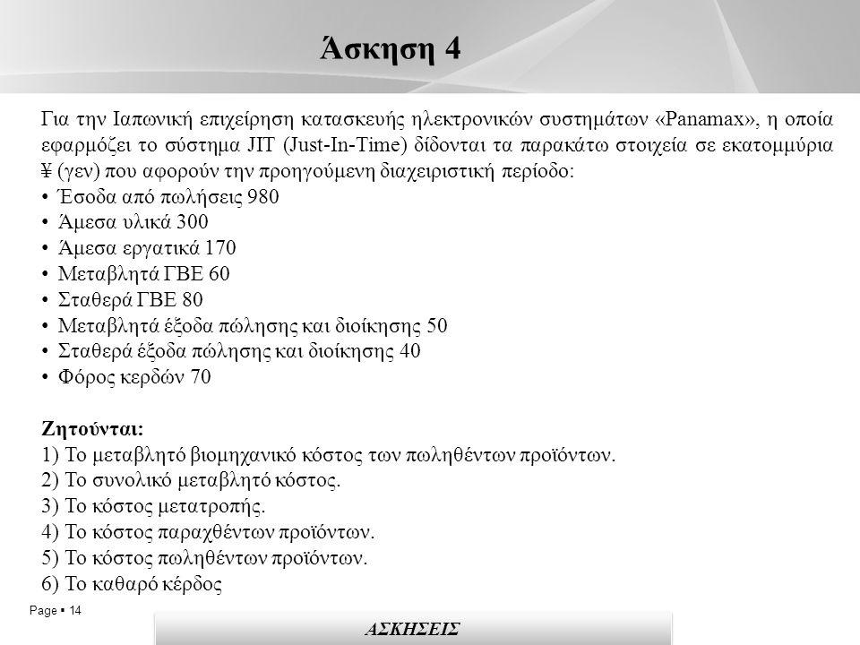 Page  14 Άσκηση 4 ΑΣΚΗΣΕΙΣ Για την Ιαπωνική επιχείρηση κατασκευής ηλεκτρονικών συστημάτων «Panamax», η οποία εφαρμόζει το σύστημα JIT (Just-In-Time) δίδονται τα παρακάτω στοιχεία σε εκατομμύρια ¥ (γεν) που αφορούν την προηγούμενη διαχειριστική περίοδο: Έσοδα από πωλήσεις 980 Άμεσα υλικά 300 Άμεσα εργατικά 170 Μεταβλητά ΓΒΕ 60 Σταθερά ΓΒΕ 80 Μεταβλητά έξοδα πώλησης και διοίκησης 50 Σταθερά έξοδα πώλησης και διοίκησης 40 Φόρος κερδών 70 Ζητούνται: 1) Το μεταβλητό βιομηχανικό κόστος των πωληθέντων προϊόντων.