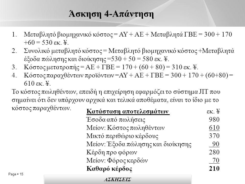 Page  15 Άσκηση 4-Απάντηση ΑΣΚΗΣΕΙΣ 1.Μεταβλητό βιομηχανικό κόστος = ΑΥ + ΑΕ + Μεταβλητά ΓΒΕ = 300 + 170 +60 = 530 εκ.