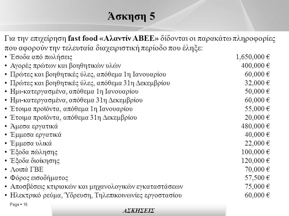 Page  16 Άσκηση 5 ΑΣΚΗΣΕΙΣ Για την επιχείρηση fast food «Αλαντίν ΑΒΕΕ» δίδονται οι παρακάτω πληροφορίες που αφορούν την τελευταία διαχειριστική περίοδο που έληξε: Έσοδα από πωλήσεις 1,650,000 € Αγορές πρώτων και βοηθητικών υλών 400,000 € Πρώτες και βοηθητικές ύλες, απόθεμα 1η Ιανουαρίου 60,000 € Πρώτες και βοηθητικές ύλες, απόθεμα 31η Δεκεμβρίου 32,000 € Ημι-κατεργασμένα, απόθεμα 1η Ιανουαρίου 50,000 € Ημι-κατεργασμένα, απόθεμα 31η Δεκεμβρίου 60,000 € Έτοιμα προϊόντα, απόθεμα 1η Ιανουαρίου 55,000 € Έτοιμα προϊόντα, απόθεμα 31η Δεκεμβρίου 20,000 € Άμεσα εργατικά 480,000 € Έμμεσα εργατικά 40,000 € Έμμεσα υλικά 22,000 € Έξοδα πώλησης 100,000 € Έξοδα διοίκησης 120,000 € Λοιπά ΓΒΕ 70,000 € Φόρος εισοδήματος 57,500 € Αποσβέσεις κτιριακών και μηχανολογικών εγκαταστάσεων 75,000 € Ηλεκτρικό ρεύμα, Ύδρευση, Τηλεπικοινωνίες εργοστασίου 60,000 €
