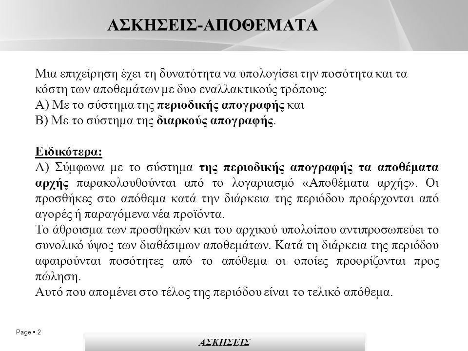 Page  2 ΑΣΚΗΣΕΙΣ-ΑΠΟΘΕΜΑΤΑ ΑΣΚΗΣΕΙΣ Μια επιχείρηση έχει τη δυνατότητα να υπολογίσει την ποσότητα και τα κόστη των αποθεμάτων με δυο εναλλακτικούς τρόπους: Α) Με το σύστημα της περιοδικής απογραφής και Β) Με το σύστημα της διαρκούς απογραφής.