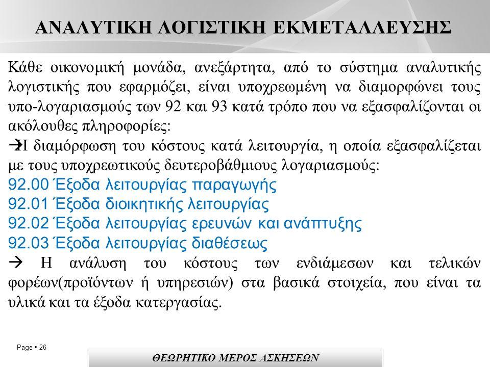 Page  26 ΑΝΑΛΥΤΙΚΗ ΛΟΓΙΣΤΙΚΗ ΕΚΜΕΤΑΛΛΕΥΣΗΣ Κάθε οικονομική μονάδα, ανεξάρτητα, από το σύστημα αναλυτικής λογιστικής που εφαρμόζει, είναι υποχρεωμένη να διαμορφώνει τους υπο-λογαριασμούς των 92 και 93 κατά τρόπο που να εξασφαλίζονται οι ακόλουθες πληροφορίες:  Η διαμόρφωση του κόστους κατά λειτουργία, η οποία εξασφαλίζεται με τους υποχρεωτικούς δευτεροβάθμιους λογαριασμούς: 92.00 Έξοδα λειτουργίας παραγωγής 92.01 Έξοδα διοικητικής λειτουργίας 92.02 Έξοδα λειτουργίας ερευνών και ανάπτυξης 92.03 Έξοδα λειτουργίας διαθέσεως  Η ανάλυση του κόστους των ενδιάμεσων και τελικών φορέων(προϊόντων ή υπηρεσιών) στα βασικά στοιχεία, που είναι τα υλικά και τα έξοδα κατεργασίας.