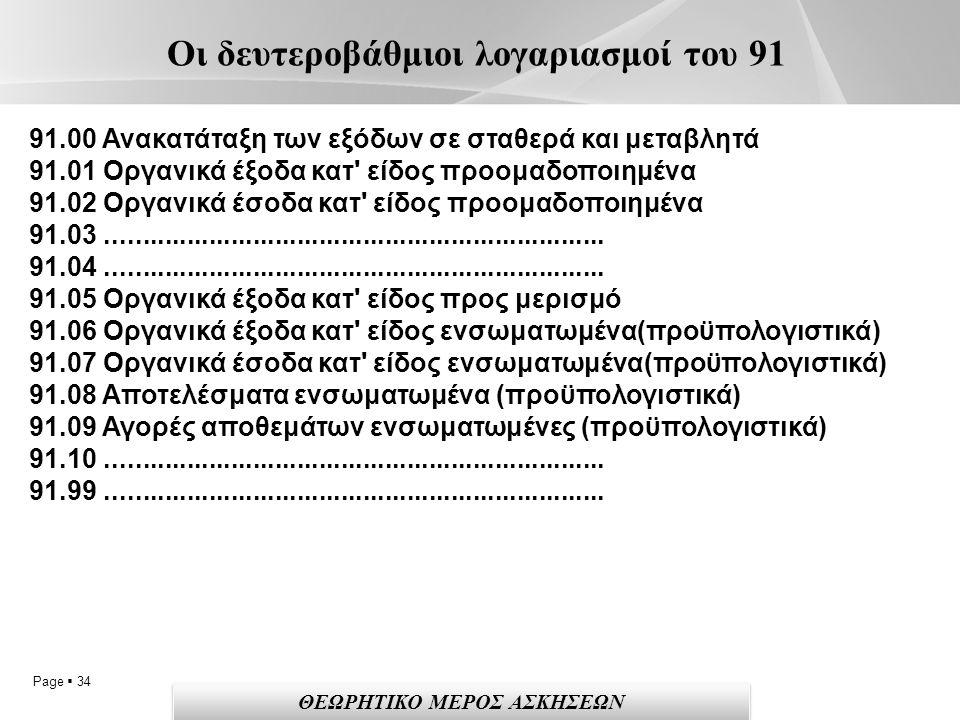 Page  34 Οι δευτεροβάθμιοι λογαριασμοί του 91 91.00 Ανακατάταξη των εξόδων σε σταθερά και μεταβλητά 91.01 Οργανικά έξοδα κατ είδος προομαδοποιημένα 91.02 Οργανικά έσοδα κατ είδος προομαδοποιημένα 91.03....................................................................