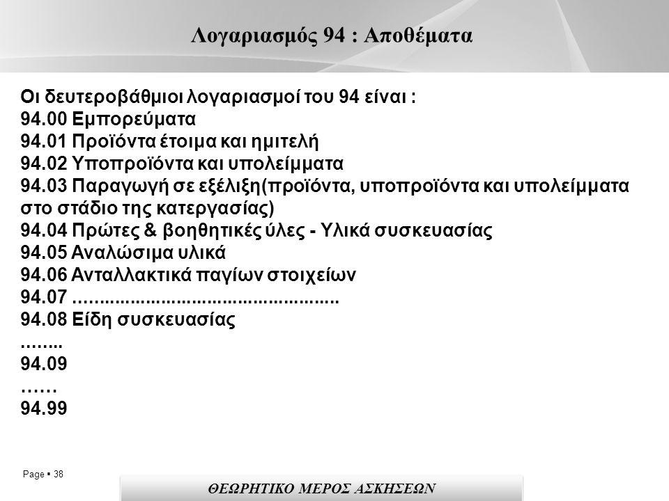 Page  38 Λογαριασμός 94 : Αποθέματα Οι δευτεροβάθμιοι λογαριασμοί του 94 είναι : 94.00 Εμπορεύματα 94.01 Προϊόντα έτοιμα και ημιτελή 94.02 Υποπροϊόντα και υπολείμματα 94.03 Παραγωγή σε εξέλιξη(προϊόντα, υποπροϊόντα και υπολείμματα στο στάδιο της κατεργασίας) 94.04 Πρώτες & βοηθητικές ύλες - Υλικά συσκευασίας 94.05 Αναλώσιμα υλικά 94.06 Ανταλλακτικά παγίων στοιχείων 94.07....................................................