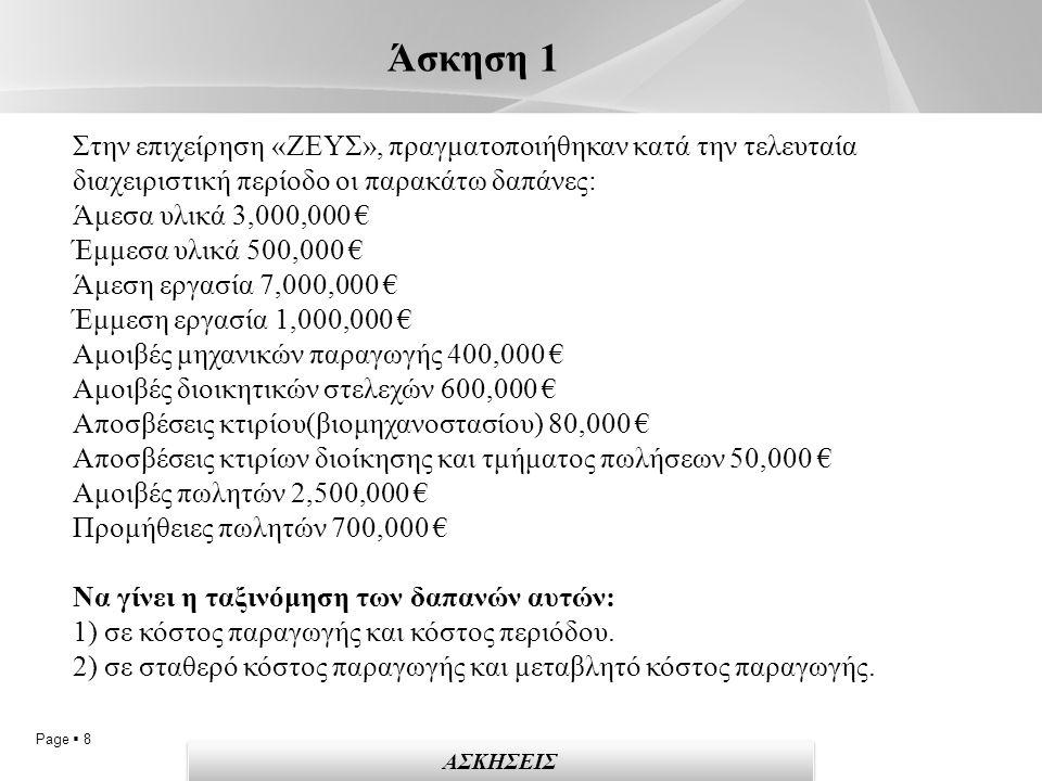 Page  8 Άσκηση 1 ΑΣΚΗΣΕΙΣ Στην επιχείρηση «ΖΕΥΣ», πραγματοποιήθηκαν κατά την τελευταία διαχειριστική περίοδο οι παρακάτω δαπάνες: Άμεσα υλικά 3,000,000 € Έμμεσα υλικά 500,000 € Άμεση εργασία 7,000,000 € Έμμεση εργασία 1,000,000 € Αμοιβές μηχανικών παραγωγής 400,000 € Αμοιβές διοικητικών στελεχών 600,000 € Αποσβέσεις κτιρίου(βιομηχανοστασίου) 80,000 € Αποσβέσεις κτιρίων διοίκησης και τμήματος πωλήσεων 50,000 € Αμοιβές πωλητών 2,500,000 € Προμήθειες πωλητών 700,000 € Να γίνει η ταξινόμηση των δαπανών αυτών: 1) σε κόστος παραγωγής και κόστος περιόδου.