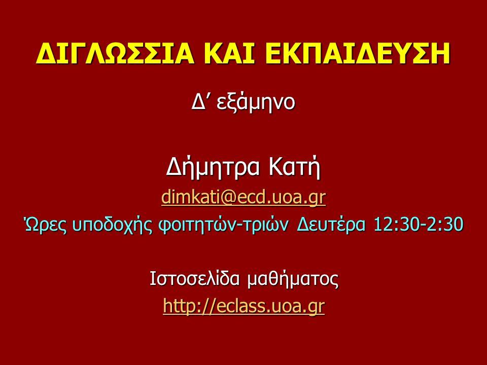 ΔΙΓΛΩΣΣΙΑ ΚΑΙ ΕΚΠΑΙΔΕΥΣΗ Δ' εξάμηνο Δήμητρα Κατή dimkati@ecd.uoa.gr Ώρες υποδοχής φοιτητών-τριών Δευτέρα 12:30-2:30 Ιστοσελίδα μαθήματος http://eclass.uoa.gr