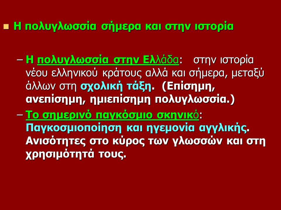 Η πολυγλωσσία σήμερα και στην ιστορία Η πολυγλωσσία σήμερα και στην ιστορία –Η πολυγλωσσία στην Ελλάδα: στην ιστορία νέου ελληνικού κράτους αλλά και σήμερα, μεταξύ άλλων στη σχολική τάξη.