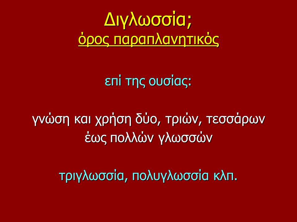Διγλωσσία; όρος παραπλανητικός επί της ουσίας: γνώση και χρήση δύο, τριών, τεσσάρων έως πολλών γλωσσών τριγλωσσία, πολυγλωσσία κλπ.