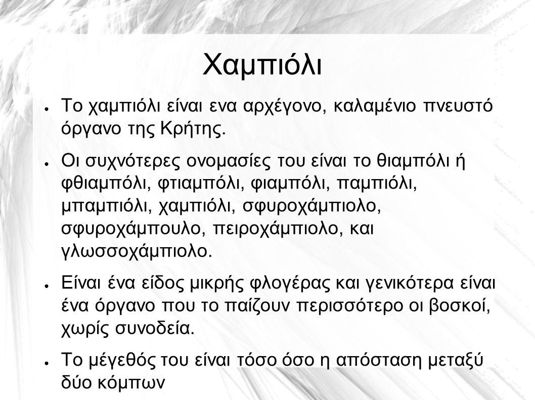 Χαμπιόλι ● Το χαμπιόλι είναι ενα αρχέγονο, καλαμένιο πνευστό όργανο της Κρήτης. ● Οι συχνότερες ονομασίες του είναι το θιαμπόλι ή φθιαμπόλι, φτιαμπόλι