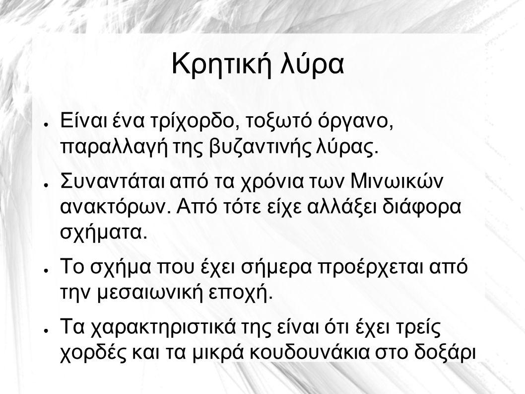 Κρητική λύρα ● Είναι ένα τρίχορδο, τοξωτό όργανο, παραλλαγή της βυζαντινής λύρας. ● Συναντάται από τα χρόνια των Μινωικών ανακτόρων. Από τότε είχε αλλ