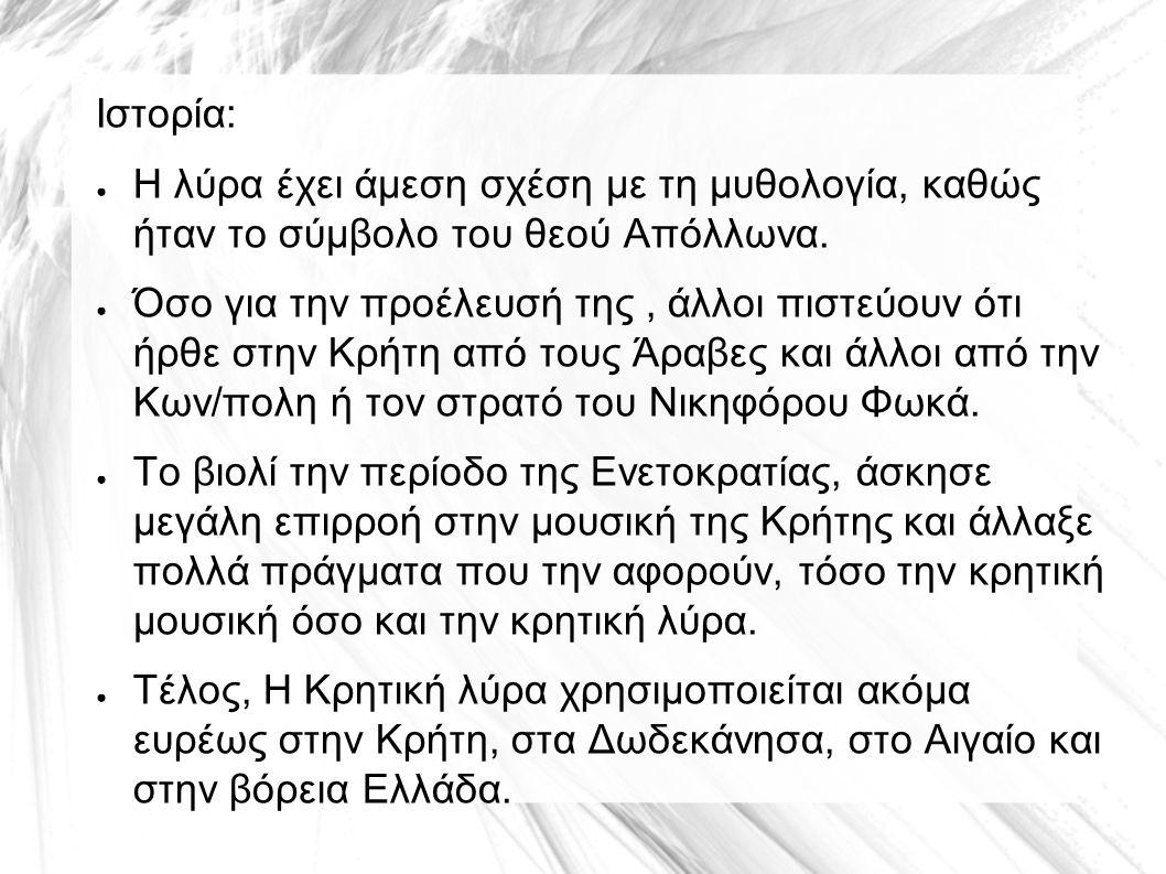 Ιστορία: ● Η λύρα έχει άμεση σχέση με τη μυθολογία, καθώς ήταν το σύμβολο του θεού Απόλλωνα. ● Όσο για την προέλευσή της, άλλοι πιστεύουν ότι ήρθε στη