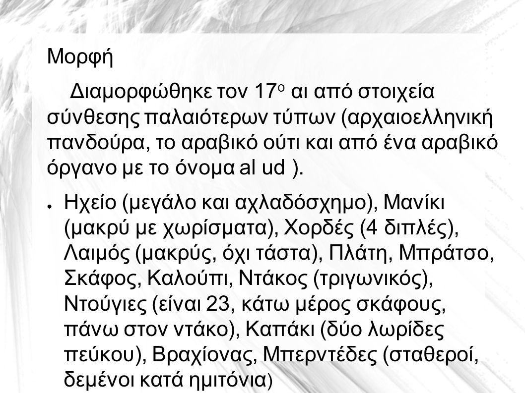 Μορφή Διαμορφώθηκε τον 17 ο αι από στοιχεία σύνθεσης παλαιότερων τύπων (αρχαιοελληνική πανδούρα, το αραβικό ούτι και από ένα αραβικό όργανο με το όνομ