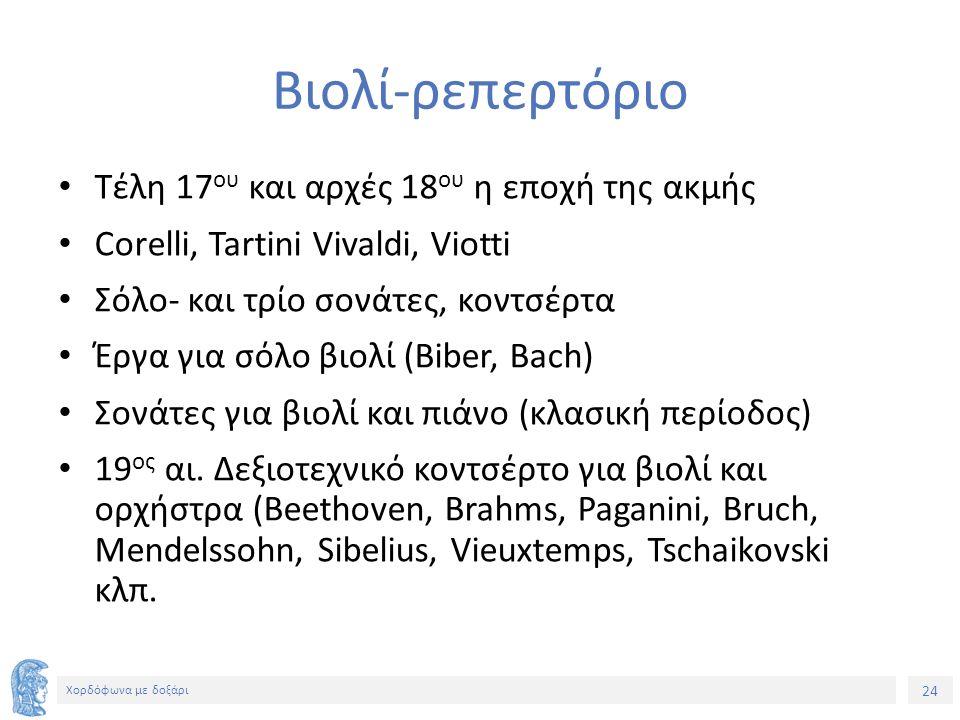 24 Χορδόφωνα με δοξάρι Βιολί-ρεπερτόριο Τέλη 17 ου και αρχές 18 ου η εποχή της ακμής Corelli, Tartini Vivaldi, Viotti Σόλο- και τρίο σονάτες, κοντσέρτα Έργα για σόλο βιολί (Biber, Bach) Σονάτες για βιολί και πιάνο (κλασική περίοδος) 19 ος αι.