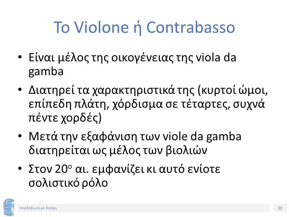 30 Χορδόφωνα με δοξάρι Το Violone ή Contrabasso Είναι μέλος της οικογένειας της viola da gamba Διατηρεί τα χαρακτηριστικά της (κυρτοί ώμοι, επίπεδη πλάτη, χόρδισμα σε τέταρτες, συχνά πέντε χορδές) Μετά την εξαφάνιση των viole da gamba διατηρείται ως μέλος των βιολιών Στον 20 ο αι.