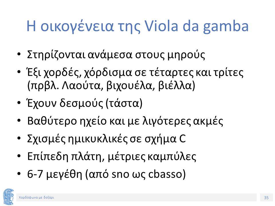 35 Χορδόφωνα με δοξάρι Η οικογένεια της Viola da gamba Στηρίζονται ανάμεσα στους μηρούς Έξι χορδές, χόρδισμα σε τέταρτες και τρίτες (πρβλ.