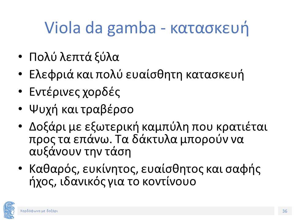 36 Χορδόφωνα με δοξάρι Viola da gamba - κατασκευή Πολύ λεπτά ξύλα Ελεφριά και πολύ ευαίσθητη κατασκευή Εντέρινες χορδές Ψυχή και τραβέρσο Δοξάρι με εξωτερική καμπύλη που κρατιέται προς τα επάνω.