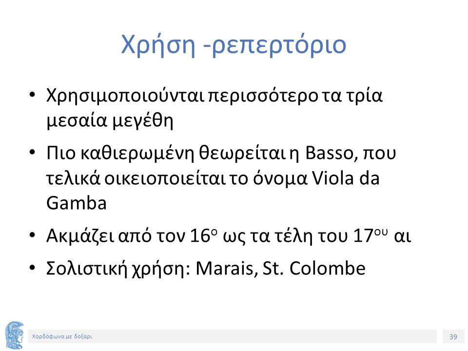 39 Χορδόφωνα με δοξάρι Χρήση -ρεπερτόριο Χρησιμοποιούνται περισσότερο τα τρία μεσαία μεγέθη Πιο καθιερωμένη θεωρείται η Basso, που τελικά οικειοποιείται το όνομα Viola da Gamba Ακμάζει από τον 16 ο ως τα τέλη του 17 ου αι Σολιστική χρήση: Marais, St.
