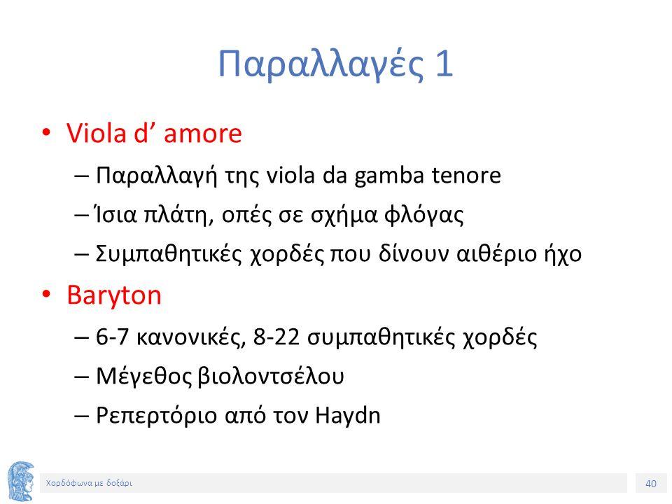 40 Χορδόφωνα με δοξάρι Παραλλαγές 1 Viola d' amore – Παραλλαγή της viola da gamba tenore – Ίσια πλάτη, οπές σε σχήμα φλόγας – Συμπαθητικές χορδές που δίνουν αιθέριο ήχο Baryton – 6-7 κανονικές, 8-22 συμπαθητικές χορδές – Μέγεθος βιολοντσέλου – Ρεπερτόριο από τον Haydn