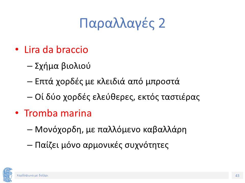 43 Χορδόφωνα με δοξάρι Παραλλαγές 2 Lira da braccio – Σχήμα βιολιού – Επτά χορδές με κλειδιά από μπροστά – Οί δύο χορδές ελεύθερες, εκτός ταστιέρας Tromba marina – Μονόχορδη, με παλλόμενο καβαλλάρη – Παίζει μόνο αρμονικές συχνότητες