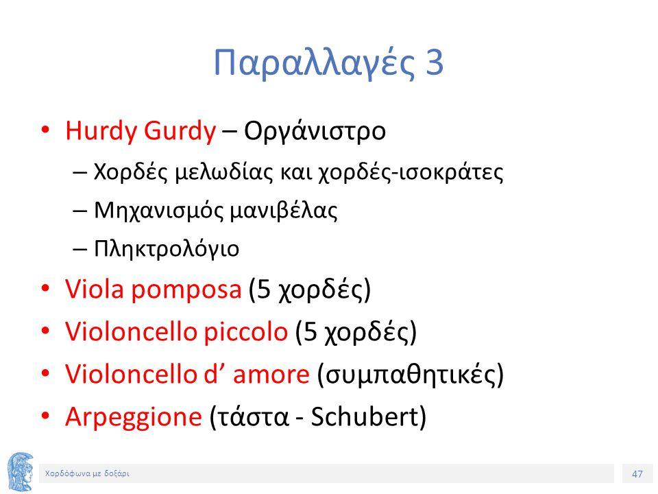 47 Χορδόφωνα με δοξάρι Παραλλαγές 3 Hurdy Gurdy – Οργάνιστρο – Χορδές μελωδίας και χορδές-ισοκράτες – Μηχανισμός μανιβέλας – Πληκτρολόγιο Viola pomposa (5 χορδές) Violoncello piccolo (5 χορδές) Violoncello d' amore (συμπαθητικές) Arpeggione (τάστα - Schubert)