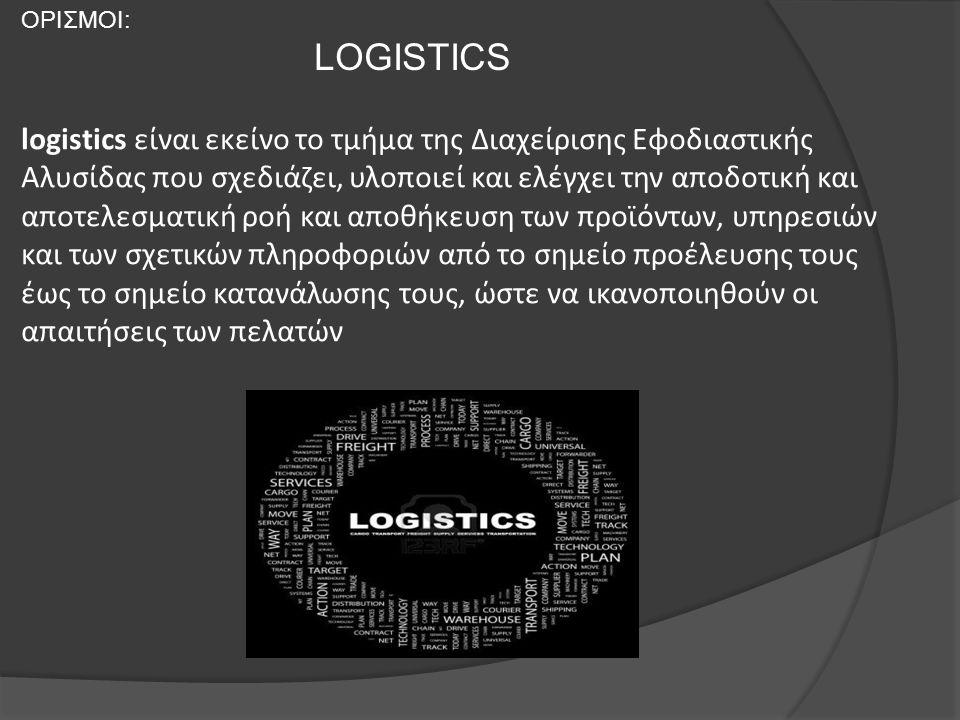 ΟΡΙΣΜΟΙ: LOGISTICS logistics είναι εκείνο το τμήμα της Διαχείρισης Εφοδιαστικής Αλυσίδας που σχεδιάζει, υλοποιεί και ελέγχει την αποδοτική και αποτελε