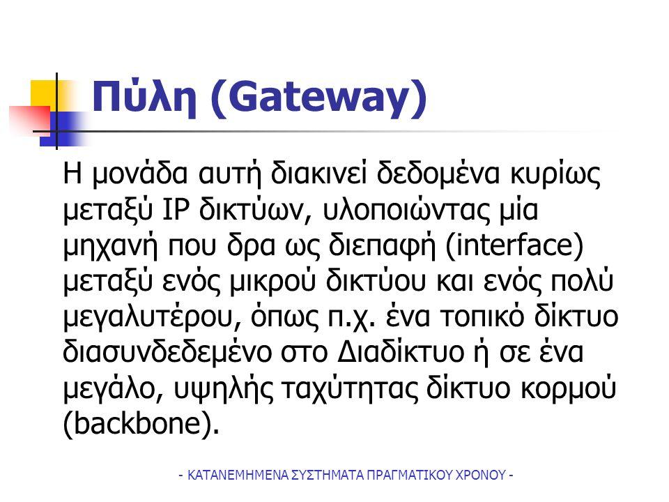 - ΚΑΤΑΝΕΜΗΜΕΝΑ ΣΥΣΤΗΜΑΤΑ ΠΡΑΓΜΑΤΙΚΟΥ ΧΡΟΝΟΥ - Πύλη (Gateway) H μονάδα αυτή διακινεί δεδομένα κυρίως μεταξύ IP δικτύων, υλοποιώντας μία μηχανή που δρα ως διεπαφή (interface) μεταξύ ενός μικρού δικτύου και ενός πολύ μεγαλυτέρου, όπως π.χ.