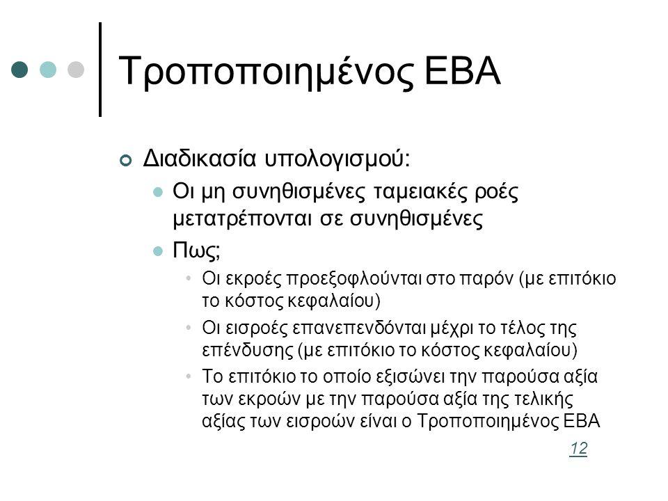 Τροποποιημένος ΕΒΑ Διαδικασία υπολογισμού: Οι μη συνηθισμένες ταμειακές ροές μετατρέπονται σε συνηθισμένες Πως; Οι εκροές προεξοφλούνται στο παρόν (με επιτόκιο το κόστος κεφαλαίου) Οι εισροές επανεπενδόνται μέχρι το τέλος της επένδυσης (με επιτόκιο το κόστος κεφαλαίου) Το επιτόκιο το οποίο εξισώνει την παρούσα αξία των εκροών με την παρούσα αξία της τελικής αξίας των εισροών είναι ο Τροποποιημένος ΕΒΑ 12