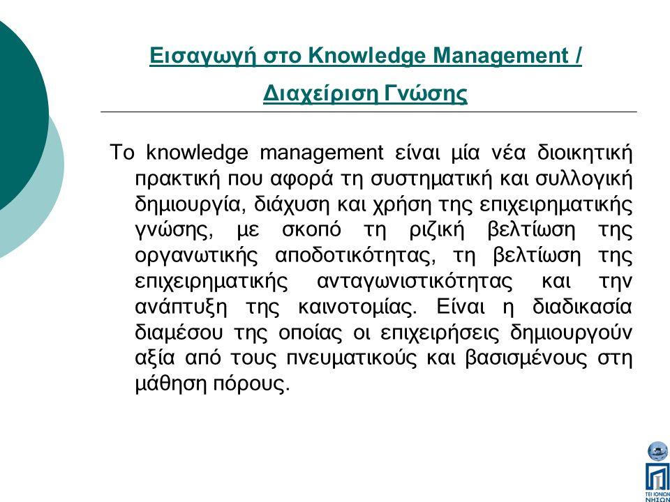 Εισαγωγή στο Knowledge Management / Διαχείριση Γνώσης Το knowledge management είναι μία νέα διοικητική πρακτική που αφορά τη συστηματική και συλλογική δημιουργία, διάχυση και χρήση της επιχειρηματικής γνώσης, με σκοπό τη ριζική βελτίωση της οργανωτικής αποδοτικότητας, τη βελτίωση της επιχειρηματικής ανταγωνιστικότητας και την ανάπτυξη της καινοτομίας.