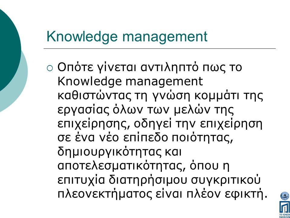 Knowledge management  Οπότε γίνεται αντιληπτό πως το Knowledge management καθιστώντας τη γνώση κομμάτι της εργασίας όλων των μελών της επιχείρησης, οδηγεί την επιχείρηση σε ένα νέο επίπεδο ποιότητας, δημιουργικότητας και αποτελεσματικότητας, όπου η επιτυχία διατηρήσιμου συγκριτικού πλεονεκτήματος είναι πλέον εφικτή.
