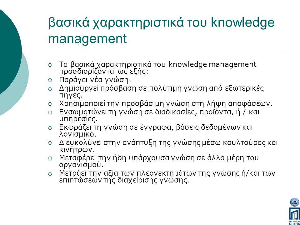 βασικά χαρακτηριστικά του knowledge management  Τα βασικά χαρακτηριστικά του knowledge management προσδιορίζονται ως εξής:  Παράγει νέα γνώση.