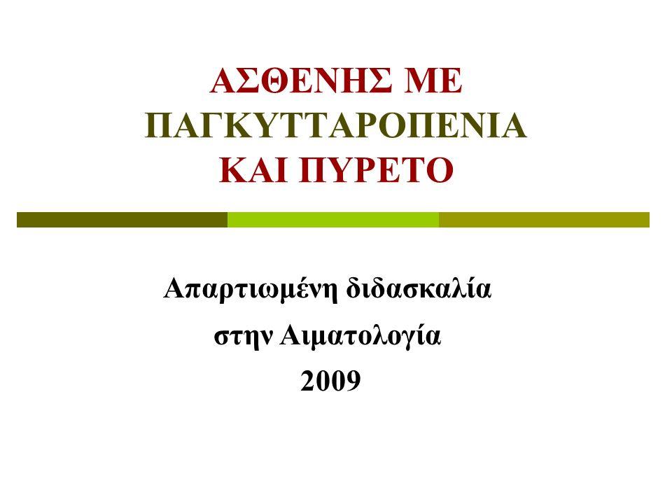 ΑΣΘΕΝΗΣ ΜΕ ΠΑΓΚΥΤΤΑΡΟΠΕΝΙΑ ΚΑΙ ΠΥΡΕΤΟ Απαρτιωμένη διδασκαλία στην Αιματολογία 2009