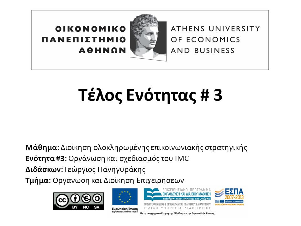 Τέλος Ενότητας # 3 Μάθημα: Διοίκηση ολοκληρωμένης επικοινωνιακής στρατηγικής Ενότητα #3: Οργάνωση και σχεδιασμός του IMC Διδάσκων: Γεώργιος Πανηγυράκη