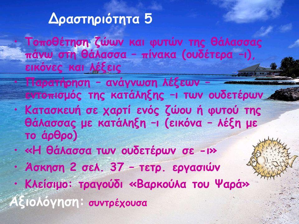 Δραστηριότητα 5 Αξιολόγηση: συντρέχουσα Τοποθέτηση ζώων και φυτών της θάλασσας πάνω στη θάλασσα – πίνακα (ουδέτερα –ι), εικόνες και λέξεις Παρατήρηση – ανάγνωση λέξεων – εντοπισμός της κατάληξης –ι των ουδετέρων Κατασκευή σε χαρτί ενός ζώου ή φυτού της θάλασσας με κατάληξη –ι (εικόνα – λέξη με το άρθρο) «Η θάλασσα των ουδετέρων σε -ι» Άσκηση 2 σελ.