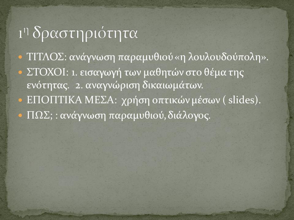 ΤΙΤΛΟΣ: ανάγνωση παραμυθιού «η λουλουδούπολη». ΣΤΟΧΟΙ: 1. εισαγωγή των μαθητών στο θέμα της ενότητας. 2. αναγνώριση δικαιωμάτων. ΕΠΟΠΤΙΚΑ ΜΕΣΑ: χρήση