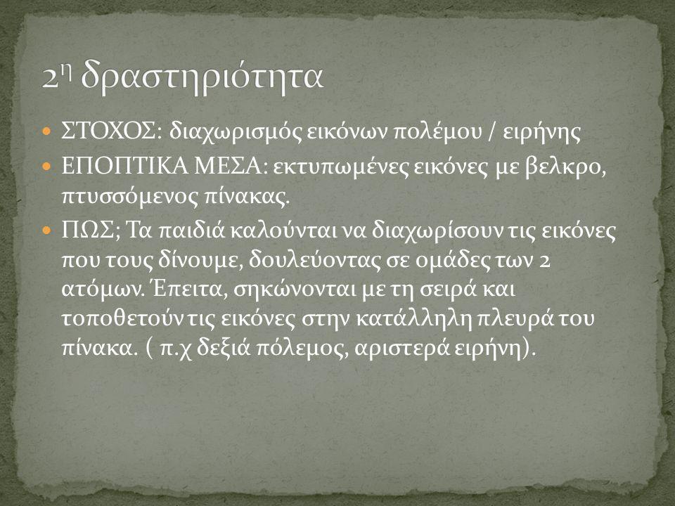 ΣΤΟΧΟΣ: διαχωρισμός εικόνων πολέμου / ειρήνης ΕΠΟΠΤΙΚΑ ΜΕΣΑ: εκτυπωμένες εικόνες με βελκρο, πτυσσόμενος πίνακας.