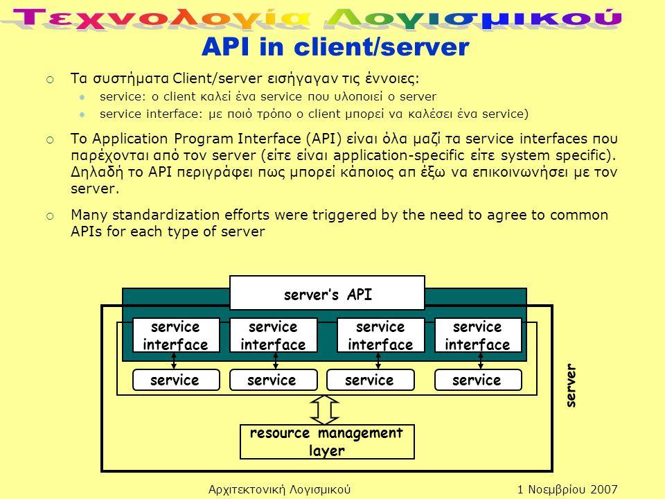 1 Νοεμβρίου 2007Αρχιτεκτονική Λογισμικού API in client/server  Tα συστήματα Client/server εισήγαγαν τις έννοιες: service: ο client καλεί ένα service που υλοποιεί ο server service interface: με ποιό τρόπο ο client μπορεί να καλέσει ένα service)  Το Application Program Interface (API) είναι όλα μαζί τα service interfaces που παρέχονται από τον server (είτε είναι application-specific είτε system specific).