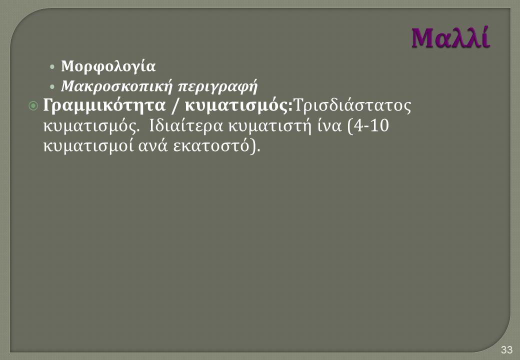 Μορφολογία Μακροσκοπική περιγραφή  Γραμμικότητα / κυματισμός : Τρισδιάστατος κυματισμός. Ιδιαίτερα κυματιστή ίνα (4-10 κυματισμοί ανά εκατοστό ). 33