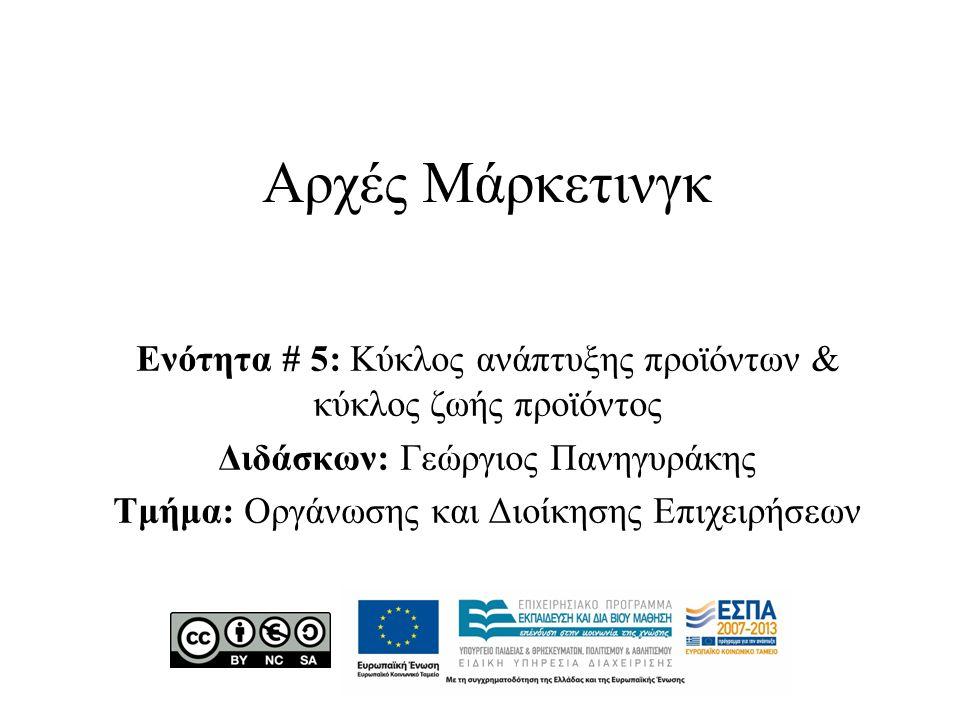 Αρχές Μάρκετινγκ Ενότητα # 5: Κύκλος ανάπτυξης προϊόντων & κύκλος ζωής προϊόντος Διδάσκων: Γεώργιος Πανηγυράκης Τμήμα: Οργάνωσης και Διοίκησης Επιχειρήσεων