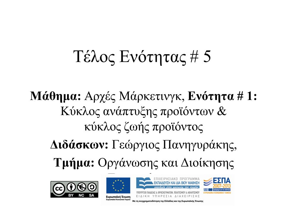 Τέλος Ενότητας # 5 Μάθημα: Αρχές Μάρκετινγκ, Ενότητα # 1: Κύκλος ανάπτυξης προϊόντων & κύκλος ζωής προϊόντος Διδάσκων: Γεώργιος Πανηγυράκης, Τμήμα: Οργάνωσης και Διοίκησης Επιχειρήσεων