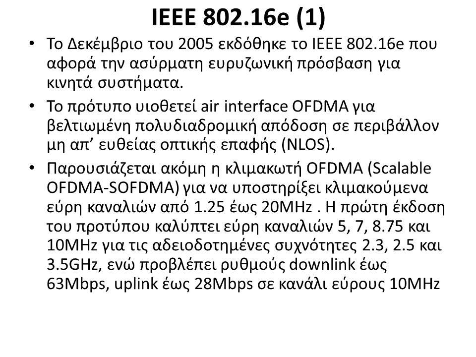 ΙΕΕΕ 802.16e (1) Το Δεκέμβριο του 2005 εκδόθηκε το ΙΕΕΕ 802.16e που αφορά την ασύρματη ευρυζωνική πρόσβαση για κινητά συστήματα.