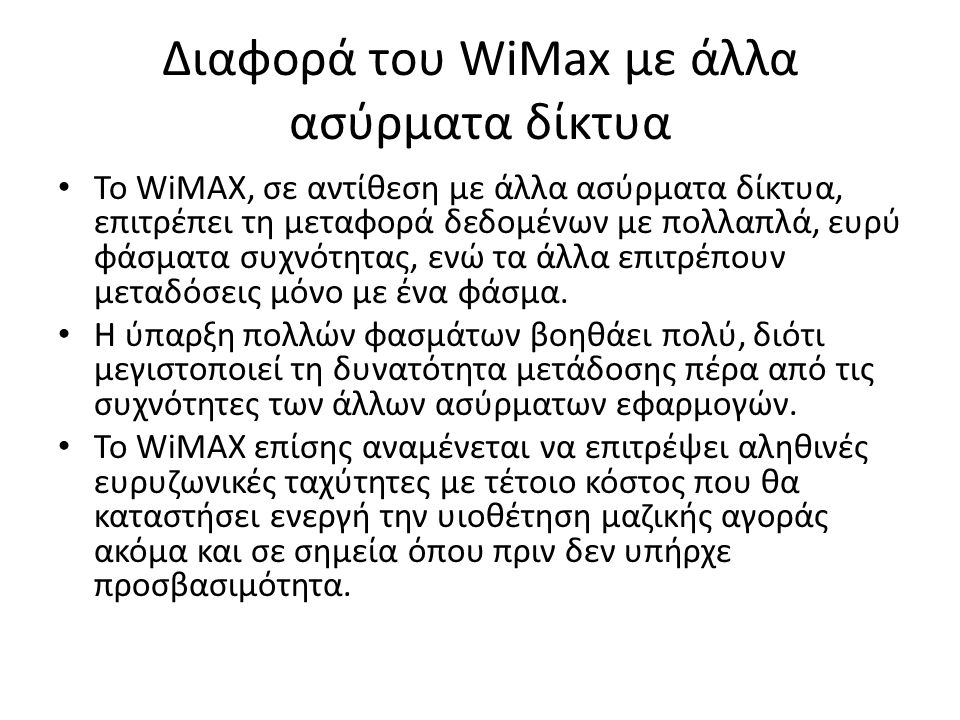 Διαφορά του WiMax με άλλα ασύρματα δίκτυα Το WiMAX, σε αντίθεση με άλλα ασύρματα δίκτυα, επιτρέπει τη μεταφορά δεδομένων με πολλαπλά, ευρύ φάσματα συχνότητας, ενώ τα άλλα επιτρέπουν μεταδόσεις μόνο με ένα φάσμα.