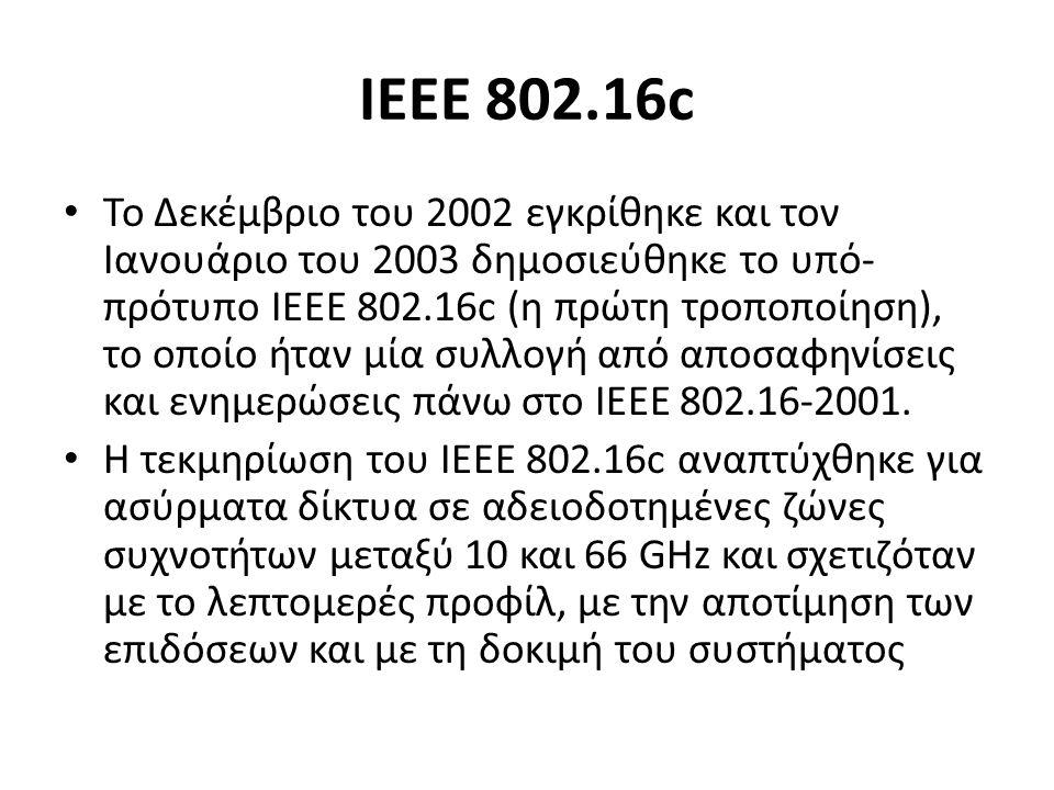 ΙΕΕΕ 802.16c Το Δεκέμβριο του 2002 εγκρίθηκε και τον Ιανουάριο του 2003 δημοσιεύθηκε το υπό- πρότυπο ΙΕΕΕ 802.16c (η πρώτη τροποποίηση), το οποίο ήταν μία συλλογή από αποσαφηνίσεις και ενημερώσεις πάνω στο ΙΕΕΕ 802.16-2001.