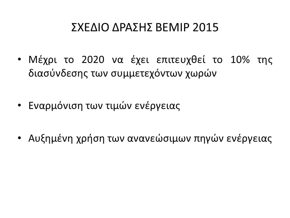 ΣΧΕΔΙΟ ΔΡΑΣΗΣ BEMIP 2015 Μέχρι το 2020 να έχει επιτευχθεί το 10% της διασύνδεσης των συμμετεχόντων χωρών Εναρμόνιση των τιμών ενέργειας Αυξημένη χρήση των ανανεώσιμων πηγών ενέργειας