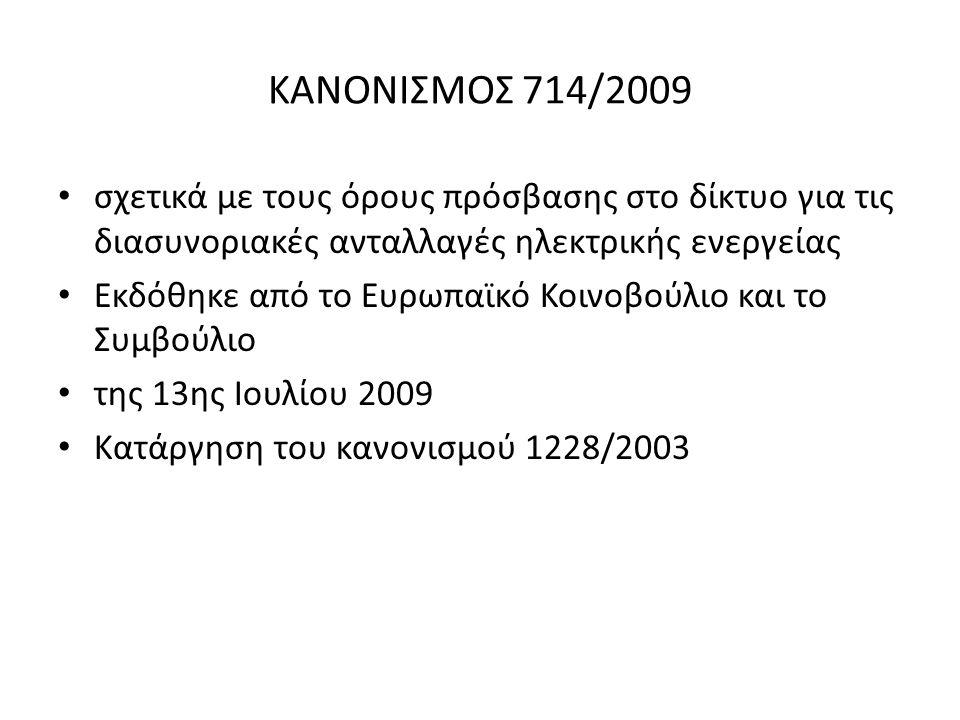 ΣΚΟΠΟΙ ΚΑΝΟΝΙΣΜΟΥ 714/2009 Καθορισμός δίκαιων κανόνων Ενίσχυση του ανταγωνισμού Συνεκτίμηση των ιδιαιτεροτήτων των εθνικών και περιφερειακών αγορών Θέσπιση μηχανισμού αντισταθμίσεων Αρχές για τα διασυνοριακά τέλη μεταφοράς Επιμερισμός του διαθέσιμου δυναμικού των διασυνδέσεων μεταξύ των εθνικών συστημάτων μεταφοράς ηλεκτρικής ενεργείας